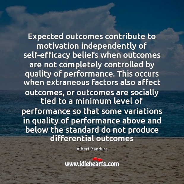 Expected outcomes contribute to motivation independently of self-efficacy beliefs when outcomes are Albert Bandura Picture Quote