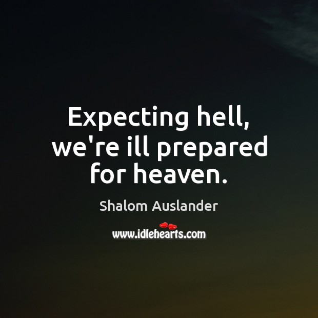 Expecting hell, we're ill prepared for heaven. Image