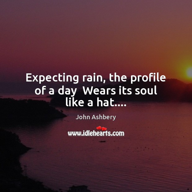 Expecting rain, the profile of a day  Wears its soul like a hat…. John Ashbery Picture Quote