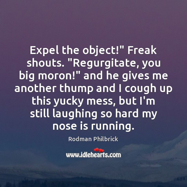 """Expel the object!"""" Freak shouts. """"Regurgitate, you big moron!"""" and he gives Rodman Philbrick Picture Quote"""