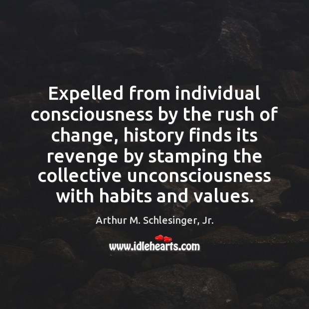 Expelled from individual consciousness by the rush of change, history finds its Arthur M. Schlesinger, Jr. Picture Quote