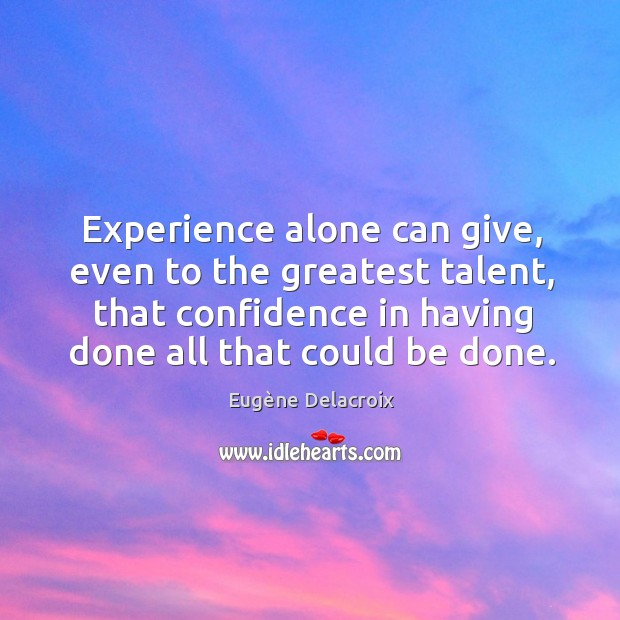 Image, Experience alone can give, even to the greatest talent, that confidence in