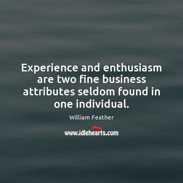 Experience and enthusiasm are two fine business attributes seldom found in one individual. William Feather Picture Quote