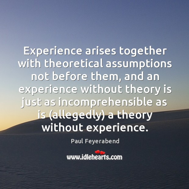 Experience arises together with theoretical assumptions not before them, and an experience Paul Feyerabend Picture Quote