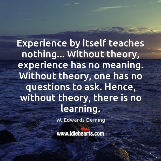 Experience by itself teaches nothing… Without theory, experience has no meaning. Without W. Edwards Deming Picture Quote