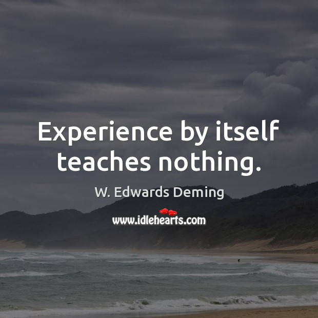 Experience by itself teaches nothing. W. Edwards Deming Picture Quote