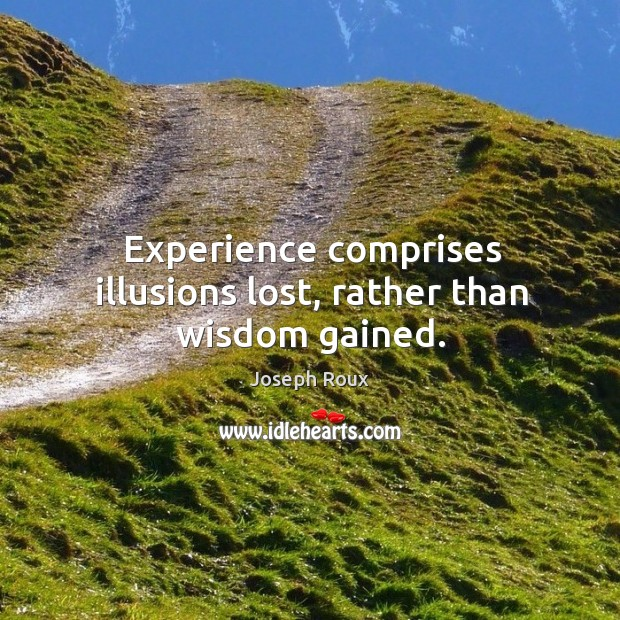 Experience comprises illusions lost, rather than wisdom gained. Image