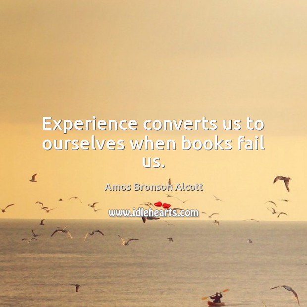 Experience converts us to ourselves when books fail us. Image