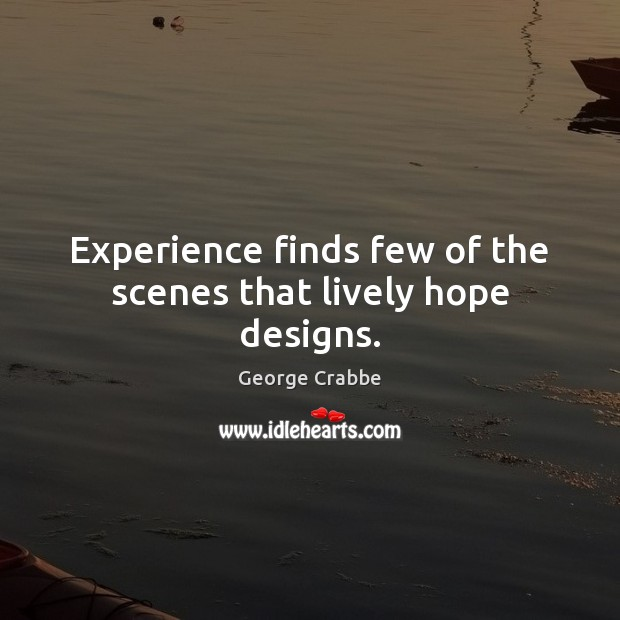 Experience finds few of the scenes that lively hope designs. George Crabbe Picture Quote