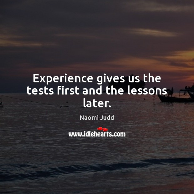 Experience gives us the tests first and the lessons later. Naomi Judd Picture Quote