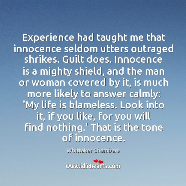 Experience had taught me that innocence seldom utters outraged shrikes. Guilt does. Whittaker Chambers Picture Quote