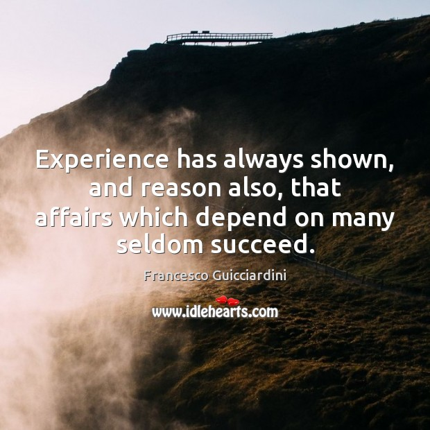 Experience has always shown, and reason also, that affairs which depend on Francesco Guicciardini Picture Quote