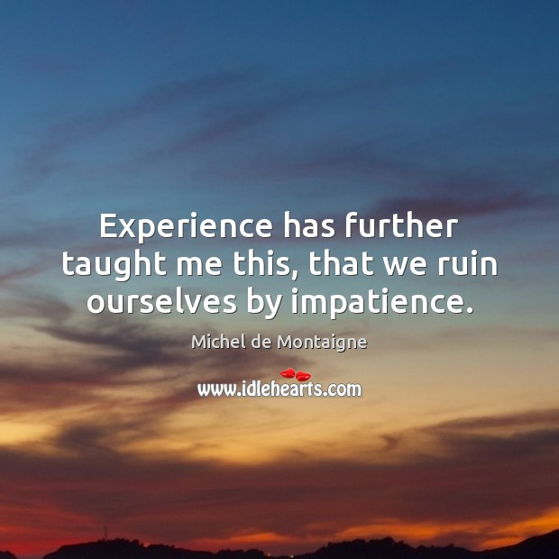 Image, Experience has further taught me this, that we ruin ourselves by impatience.