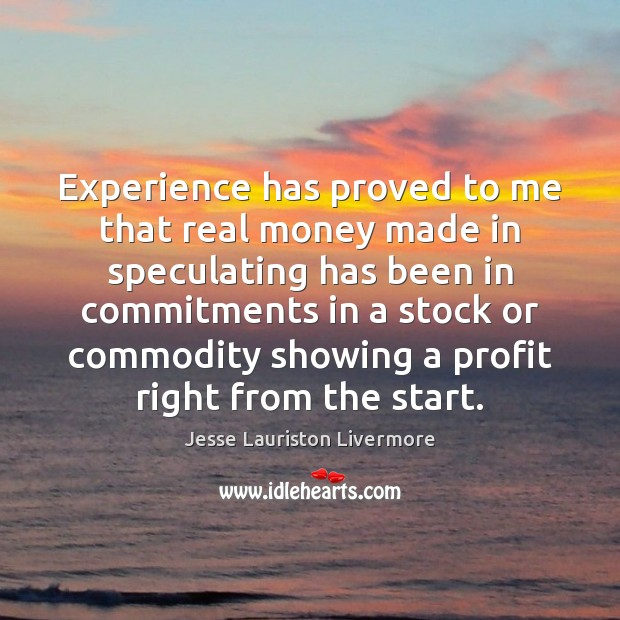 Experience has proved to me that real money made in speculating has Jesse Lauriston Livermore Picture Quote