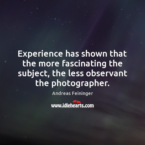 Experience has shown that the more fascinating the subject, the less observant Andreas Feininger Picture Quote