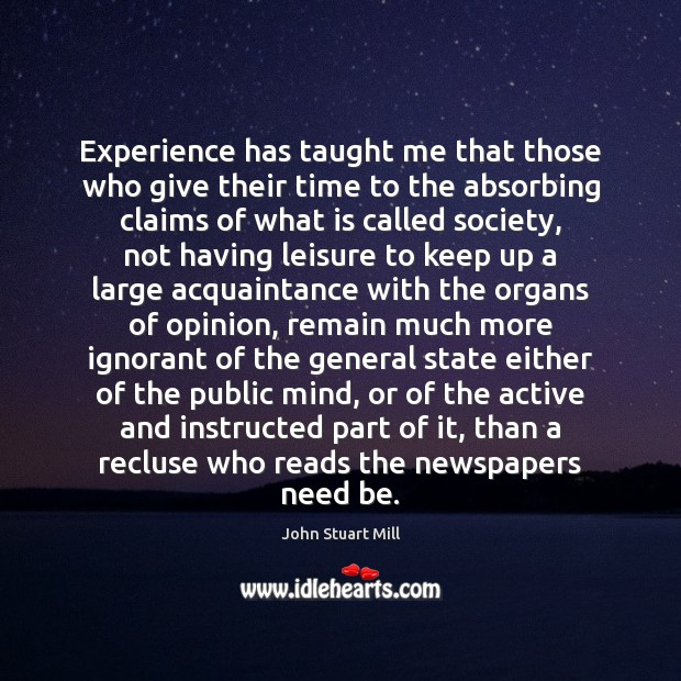 Experience has taught me that those who give their time to the John Stuart Mill Picture Quote