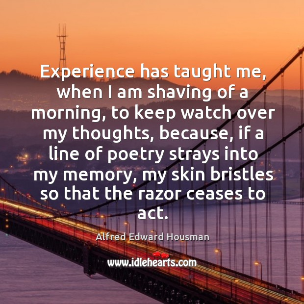 Experience has taught me, when I am shaving of a morning, to keep watch over my thoughts Image