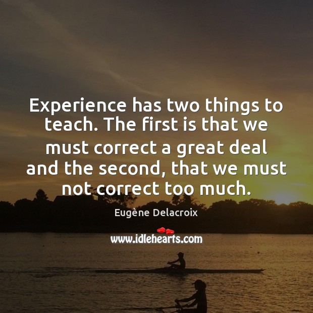 Experience has two things to teach. The first is that we must Eugène Delacroix Picture Quote