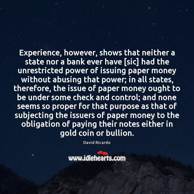 Experience, however, shows that neither a state nor a bank ever have [ David Ricardo Picture Quote