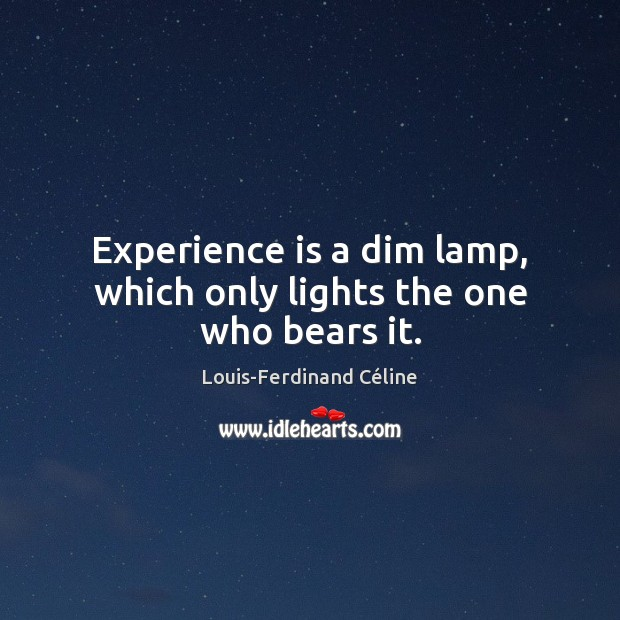 Experience is a dim lamp, which only lights the one who bears it. Louis-Ferdinand Céline Picture Quote