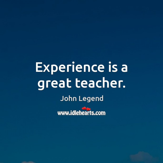 Experience is a great teacher. John Legend Picture Quote