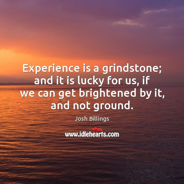 Experience is a grindstone; and it is lucky for us, if we Experience Quotes Image