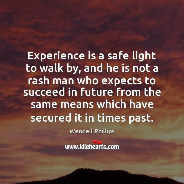 Experience is a safe light to walk by, and he is not Wendell Phillips Picture Quote