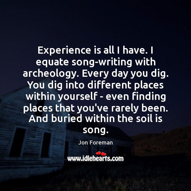 Experience is all I have. I equate song-writing with archeology. Every day Jon Foreman Picture Quote