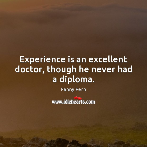 Experience is an excellent doctor, though he never had a diploma. Fanny Fern Picture Quote