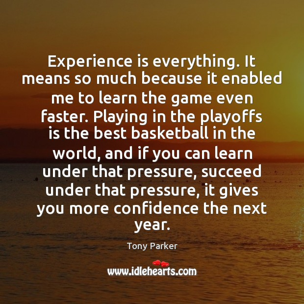Image, Experience is everything. It means so much because it enabled me to