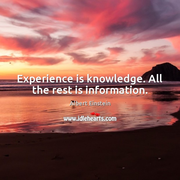 Image, Experience is knowledge. All the rest is information.