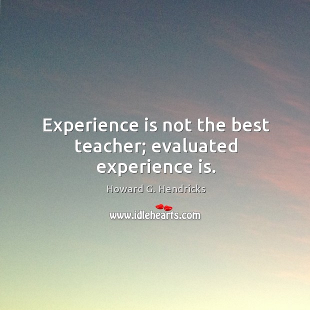 Experience is not the best teacher; evaluated experience is. Howard G. Hendricks Picture Quote