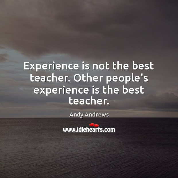 Experience is not the best teacher. Other people's experience is the best teacher. Andy Andrews Picture Quote