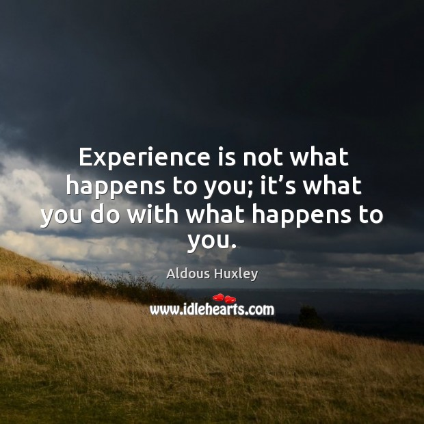 Image, Experience is not what happens to you; it's what you do with what happens to you.