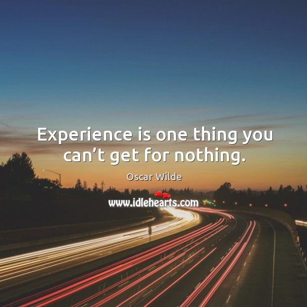 Experience is one thing you can't get for nothing. Image