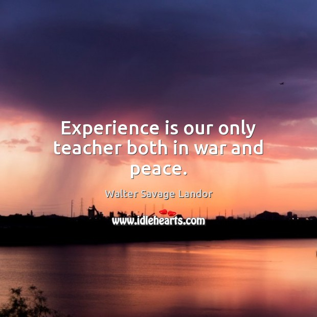 Experience is our only teacher both in war and peace. Walter Savage Landor Picture Quote