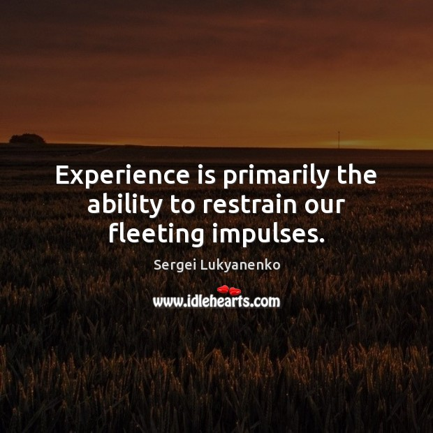 Experience is primarily the ability to restrain our fleeting impulses. Image