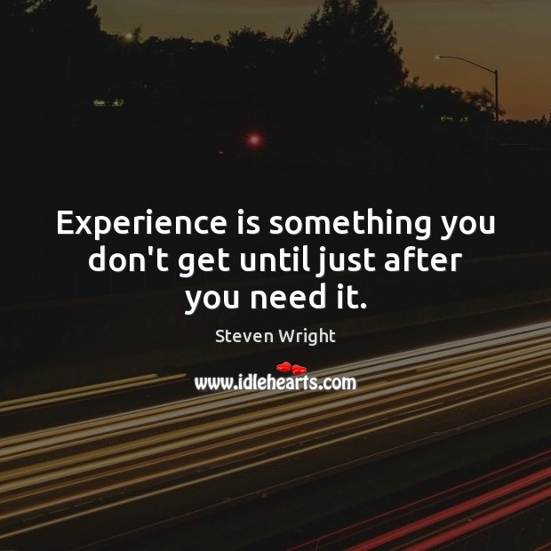 Experience is something you don't get until just after you need it. Experience Quotes Image