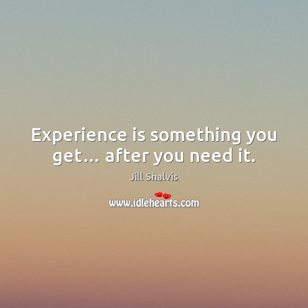 Image, Experience is something you get… after you need it.