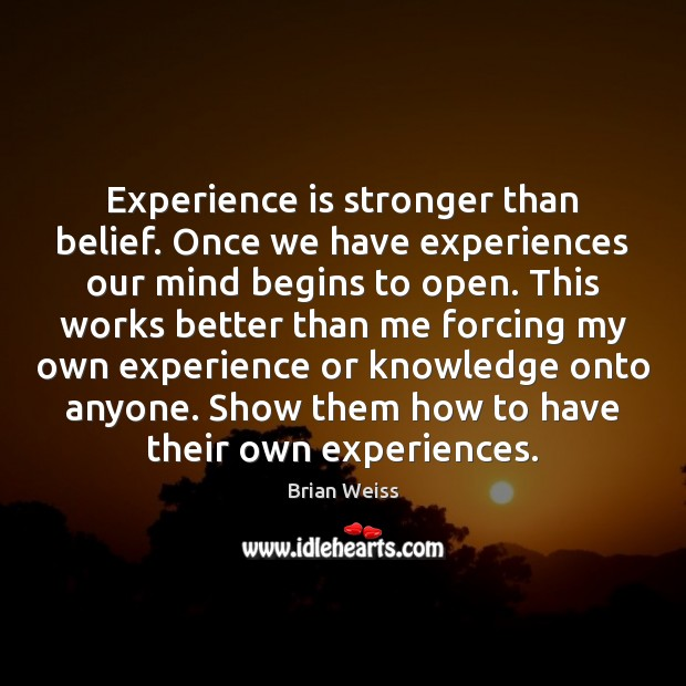 Image, Experience is stronger than belief. Once we have experiences our mind begins