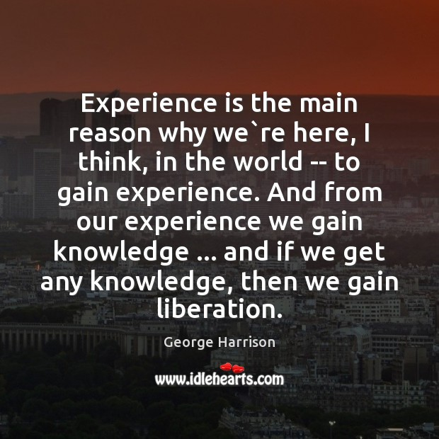 Experience is the main reason why we`re here, I think, in George Harrison Picture Quote