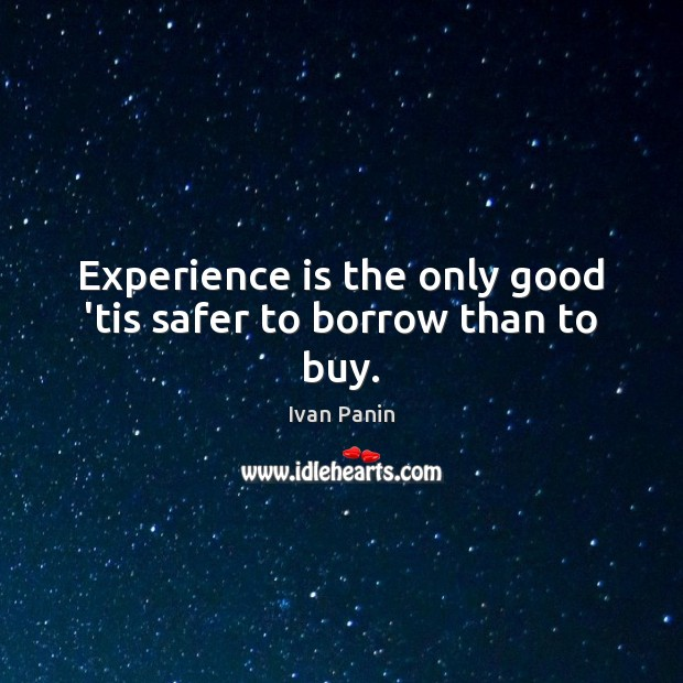 Image, Experience is the only good 'tis safer to borrow than to buy.