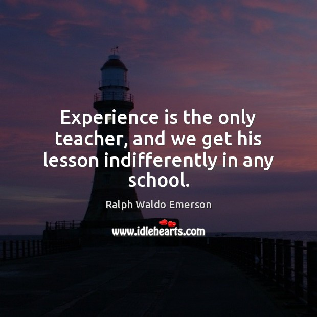 Experience is the only teacher, and we get his lesson indifferently in any school. Experience Quotes Image