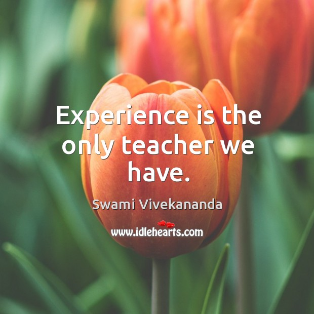 Image, Experience is the only teacher we have.