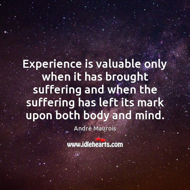 Experience is valuable only when it has brought suffering and when the André Maurois Picture Quote