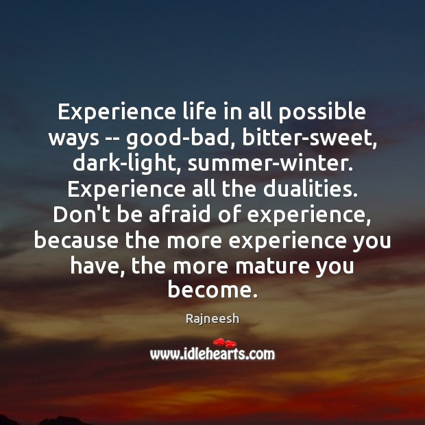 Experience life in all possible ways — good-bad, bitter-sweet, dark-light, summer-winter. Experience Rajneesh Picture Quote