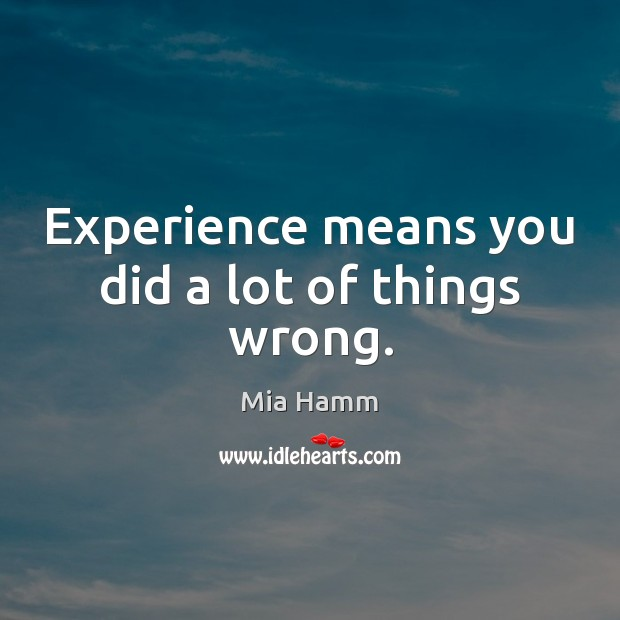Image, Experience means you did a lot of things wrong.