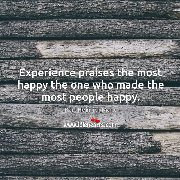 Experience praises the most happy the one who made the most people happy. Karl Heinrich Marx Picture Quote