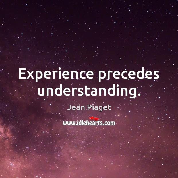 Experience precedes understanding. Image