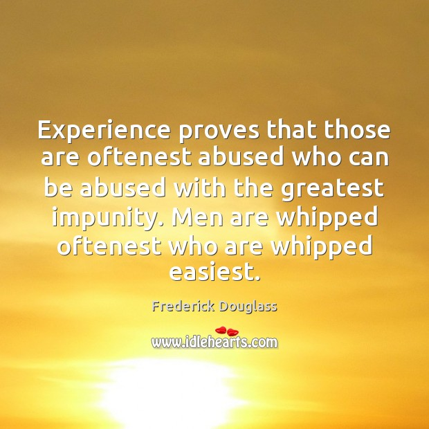 Experience proves that those are oftenest abused who can be abused with Frederick Douglass Picture Quote
